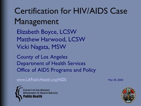 Certification for HIV/AIDS Case Management Elizabeth Boyce, LCSW Matthew Harwood, LCSW Vicki Nagata, MSW County of Los Angeles Department of Health Services.