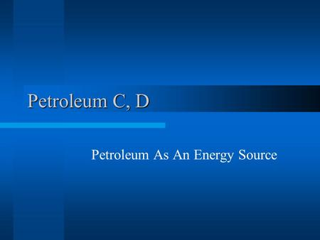 Petroleum C, D Petroleum As An Energy Source. Human use of petroleum dates back 5,000 years It was used to waterproof ships, pave roads, and obtain kerosene.