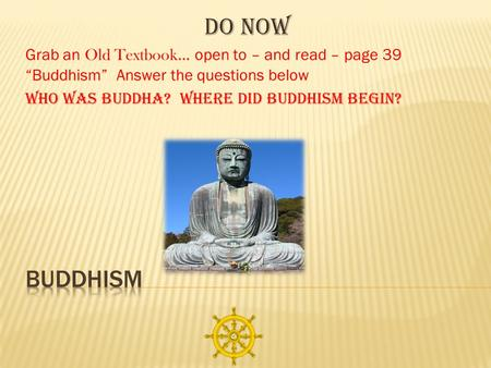 "Do Now Grab an Old Textbook … open to – and read – page 39 ""Buddhism"" Answer the questions below Who was Buddha? Where did Buddhism begin?"