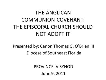 THE ANGLICAN COMMUNION COVENANT: THE EPISCOPAL CHURCH SHOULD NOT ADOPT IT Presented by: Canon Thomas G. O'Brien III Diocese of Southeast Florida PROVINCE.