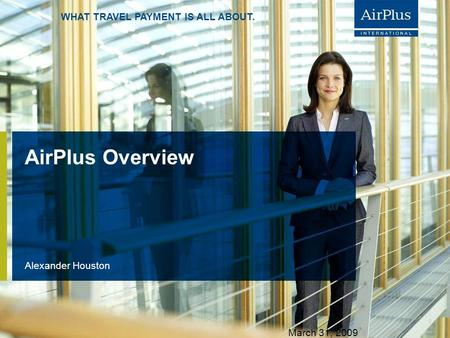 AIRPLUS. WHAT TRAVEL PAYMENT IS ALL ABOUT. WHAT TRAVEL PAYMENT IS ALL ABOUT. AirPlus Overview Alexander Houston S. 1 March 31, 2009.