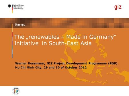 "Energy Werner Kossmann, GIZ Project Development Programme (PDP) Ho Chi Minh City, 29 and 30 of October 2012 The ""renewables – Made in Germany"" Initiative."