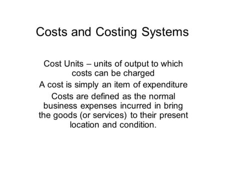 Costs and Costing Systems Cost Units – units of output to which costs can be charged A cost is simply an item of expenditure Costs are defined as the normal.
