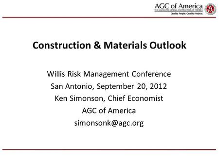 Construction & Materials Outlook Willis Risk Management Conference San Antonio, September 20, 2012 Ken Simonson, Chief Economist AGC of America