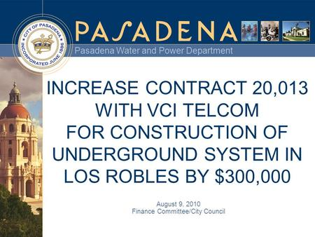 Pasadena Water and Power Department INCREASE CONTRACT 20,013 WITH VCI TELCOM FOR CONSTRUCTION OF UNDERGROUND SYSTEM IN LOS ROBLES BY $300,000 August 9,