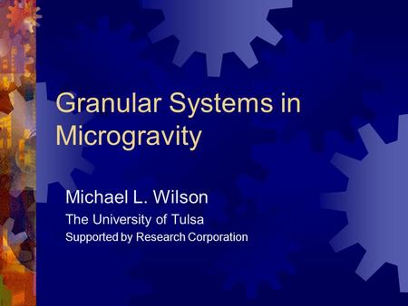Granular Systems in Microgravity Michael L. Wilson The University of Tulsa Supported by Research Corporation.