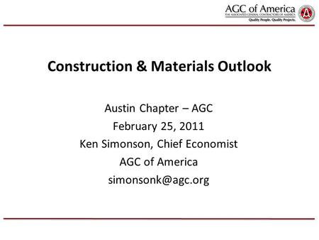 Construction & Materials Outlook Austin Chapter – AGC February 25, 2011 Ken Simonson, Chief Economist AGC of America
