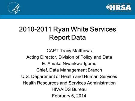 2010-2011 Ryan White Services Report Data CAPT Tracy Matthews Acting Director, Division of Policy and Data E. Amaka Nwankwo-Igomu Chief, Data Management.