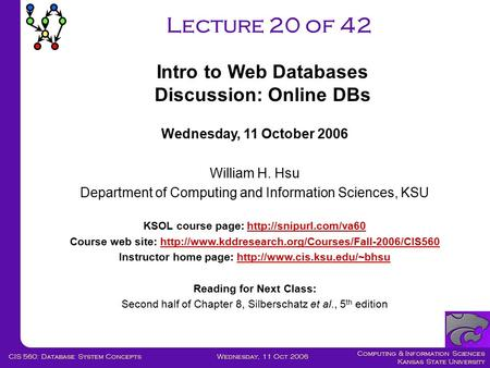 Computing & Information Sciences Kansas State University Wednesday, 11 Oct 2006CIS 560: Database System Concepts Lecture 20 of 42 Wednesday, 11 October.