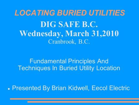 LOCATING BURIED UTILITIES DIG SAFE B.C. Wednesday, March 31,2010 Cranbrook, B.C. Fundamental Principles And Techniques In Buried Utility Location Presented.