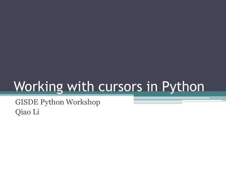 Working with cursors in Python GISDE Python Workshop Qiao Li.