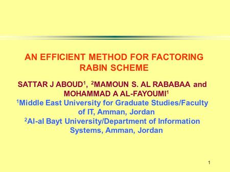 1 AN EFFICIENT METHOD FOR FACTORING RABIN SCHEME SATTAR J ABOUD 1, 2 MAMOUN S. AL RABABAA and MOHAMMAD A AL-FAYOUMI 1 1 Middle East University for Graduate.