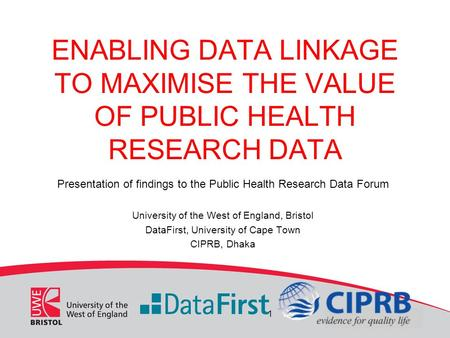 ENABLING DATA LINKAGE TO MAXIMISE THE VALUE OF PUBLIC HEALTH RESEARCH DATA Presentation of findings to the Public Health Research Data Forum University.