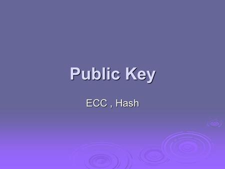 Public Key ECC, Hash. Elliptic Curve Cryptography  majority of public-key crypto (RSA, D-H) use either integer or polynomial arithmetic with very large.