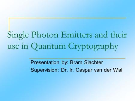 Single Photon Emitters and their use in Quantum Cryptography Presentation by: Bram Slachter Supervision: Dr. Ir. Caspar van der Wal.