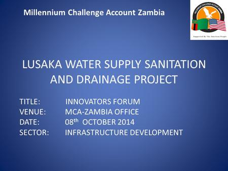 Millennium Challenge Account Zambia LUSAKA WATER SUPPLY SANITATION AND DRAINAGE PROJECT TITLE: INNOVATORS FORUM VENUE: MCA-ZAMBIA OFFICE DATE: 08 th OCTOBER.