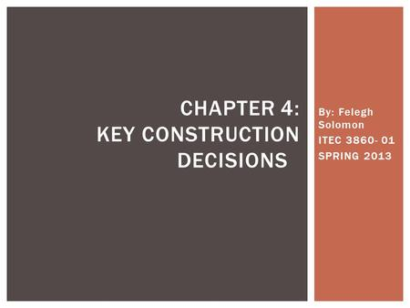 By: Felegh Solomon ITEC 3860- 01 SPRING 2013 CHAPTER 4: KEY CONSTRUCTION DECISIONS.