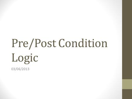 Pre/Post Condition Logic 03/06/2013. Agenda Hoare's Logic Overview Application to Pre/Post Conditions.