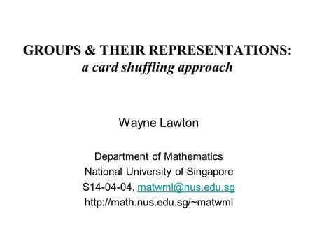 GROUPS & THEIR REPRESENTATIONS: a card shuffling approach Wayne Lawton Department of Mathematics National University of Singapore S14-04-04,