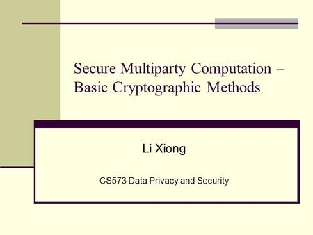 Secure Multiparty Computation – Basic Cryptographic Methods Li Xiong CS573 Data Privacy and Security.