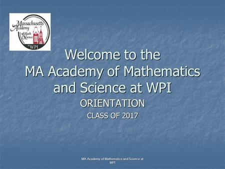 MA Academy of Mathematics and Science at WPI Welcome to the MA Academy of Mathematics and Science at WPI ORIENTATION CLASS OF 2017.