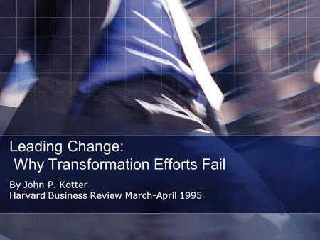Leading Change: Why Transformation Efforts Fail By John P. Kotter Harvard Business Review March-April 1995.