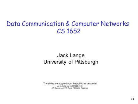 Data Communication & Computer Networks CS 1652 The slides are adapted from the publisher's material All material copyright 1996-2009 J.F Kurose and K.W.