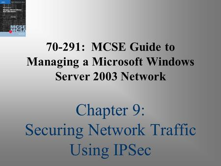 70-291: MCSE Guide to Managing a Microsoft Windows Server 2003 Network Chapter 9: Securing Network Traffic Using IPSec.