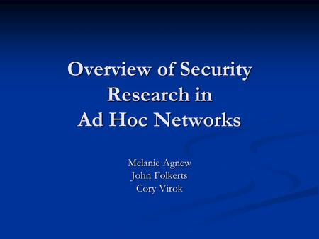 Overview of Security Research in Ad Hoc Networks Melanie Agnew John Folkerts Cory Virok.