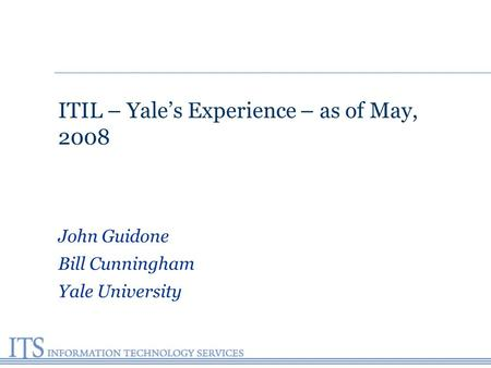 ITIL – Yale's Experience – as of May, 2008 John Guidone Bill Cunningham Yale University.