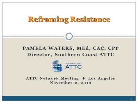 PAMELA WATERS, MEd, CAC, CPP Director, Southern Coast ATTC ATTC Network Meeting  Los Angeles November 2, 2010 Reframing Resistance 1.