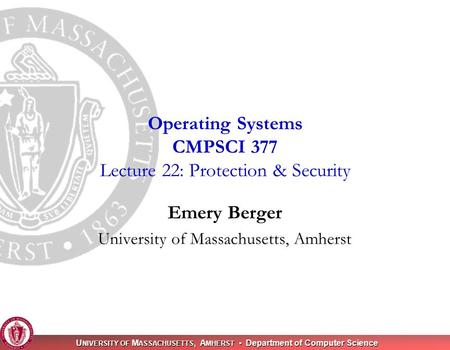 U NIVERSITY OF M ASSACHUSETTS, A MHERST Department of Computer Science Emery Berger University of Massachusetts, Amherst Operating Systems CMPSCI 377 Lecture.