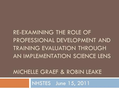 RE-EXAMINING THE ROLE OF PROFESSIONAL DEVELOPMENT AND TRAINING EVALUATION THROUGH AN IMPLEMENTATION SCIENCE LENS MICHELLE GRAEF & ROBIN LEAKE NHSTES June.