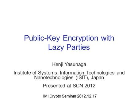Public-Key Encryption with Lazy Parties Kenji Yasunaga Institute of Systems, Information Technologies and Nanotechnologies (ISIT), Japan Presented at SCN.