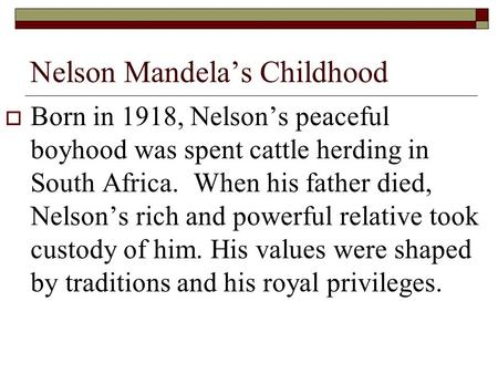Nelson Mandela's Childhood  Born in 1918, Nelson's peaceful boyhood was spent cattle herding in South Africa. When his father died, Nelson's rich and.