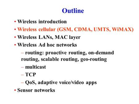 Outline Wireless introduction Wireless cellular (GSM, CDMA, UMTS, WiMAX) Wireless LANs, MAC layer Wireless Ad hoc networks – routing: proactive routing,
