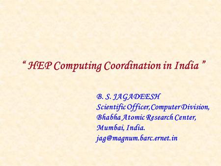 """ HEP Computing Coordination in India "" B. S. JAGADEESH Scientific Officer,Computer Division, Bhabha Atomic Research Center, Mumbai, India."