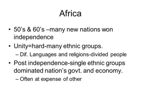 Africa 50's & 60's –many new nations won independence Unity=hard-many ethnic groups. –Dif. Languages and religions-divided people Post independence-single.