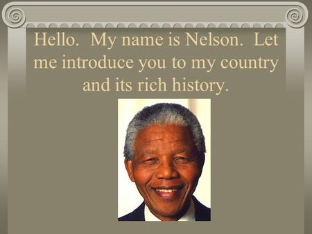 Hello. My name is Nelson. Let me introduce you to my country and its rich history.