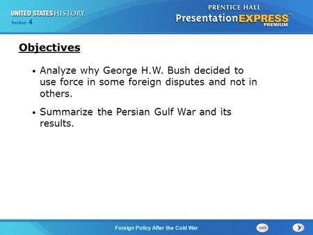 Objectives Analyze why George H.W. Bush decided to use force in some foreign disputes and not in others. Summarize the Persian Gulf War and its results.