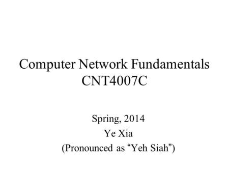 "Computer Network Fundamentals CNT4007C Spring, 2014 Ye Xia (Pronounced as ""Yeh Siah"")"