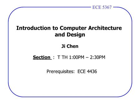 ECE 4436ECE 5367 Introduction to Computer Architecture and Design Ji Chen Section : T TH 1:00PM – 2:30PM Prerequisites: ECE 4436.
