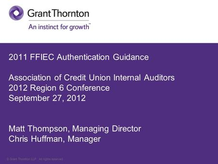 © Grant Thornton LLP. All rights reserved. 2011 FFIEC Authentication Guidance Association of Credit Union Internal Auditors 2012 Region 6 Conference September.