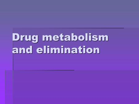 Drug metabolism and elimination Metabolism  The metabolism of drugs and into more hydrophilic metabolites is essential for the elimination of these.