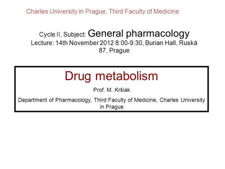 Drug metabolism Prof. M. Kršiak Department of Pharmacology, Third Faculty of Medicine, Charles University in Prague Cycle II, Subject: General pharmacology.