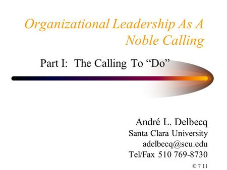"Organizational Leadership As A Noble Calling Part I: The Calling To ""Do"" André L. Delbecq Santa Clara University Tel/Fax 510 769-8730."