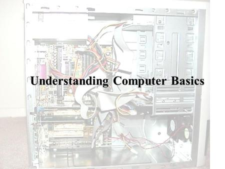 Understanding Computer Basics. Computer Case- The part of a computer system that houses the microprocessor, the RAM (Random Access Memory), and the Motherboard.