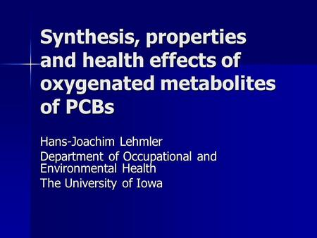 Synthesis, properties and health effects of oxygenated metabolites of PCBs Hans-Joachim Lehmler Department of Occupational and Environmental Health The.