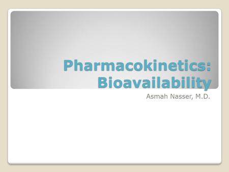 Pharmacokinetics: Bioavailability Asmah Nasser, M.D.