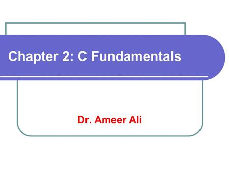 Chapter 2: C Fundamentals Dr. Ameer Ali. Overview C Character set Identifiers and Keywords Data Types Constants Variables and Arrays Declarations Expressions.